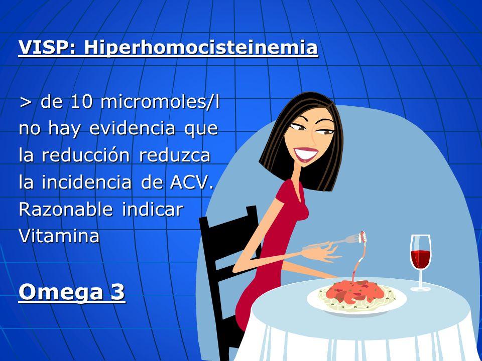 VISP: Hiperhomocisteinemia > de 10 micromoles/l no hay evidencia que la reducción reduzca la incidencia de ACV. Razonable indicar Vitamina Omega 3
