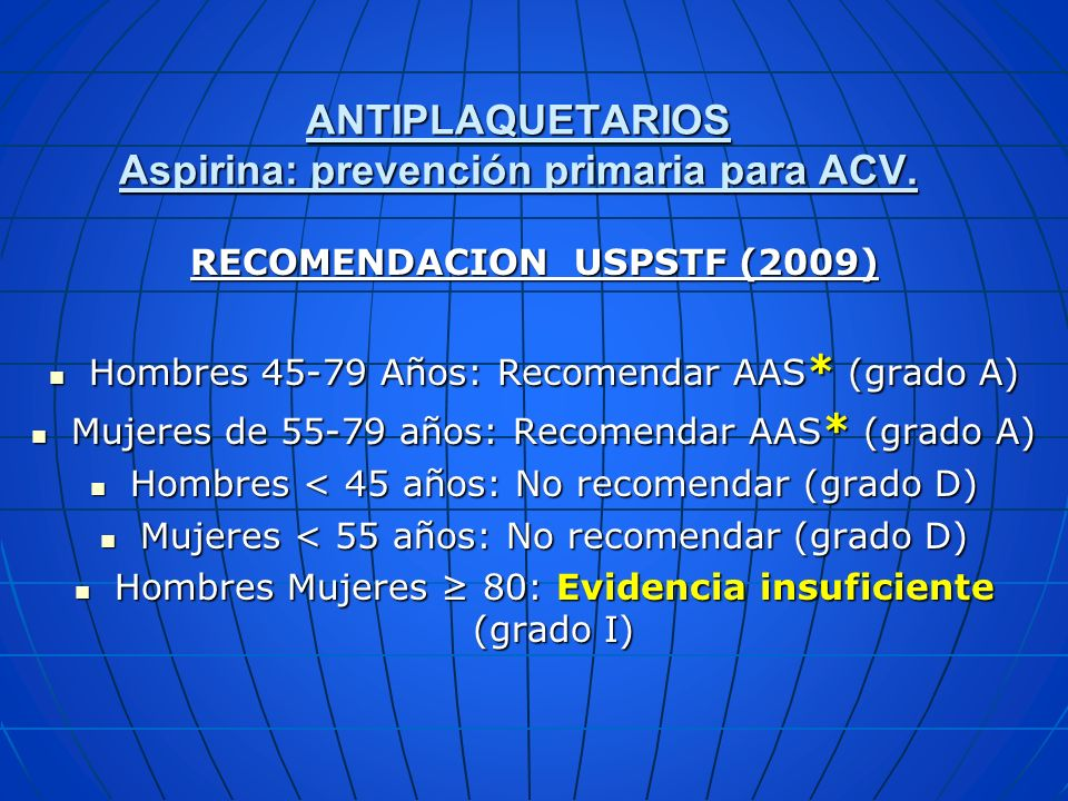 ANTIPLAQUETARIOS Aspirina: prevención primaria para ACV. RECOMENDACION USPSTF (2009) Hombres 45-79 Años: Recomendar AAS * (grado A) Hombres 45-79 Años