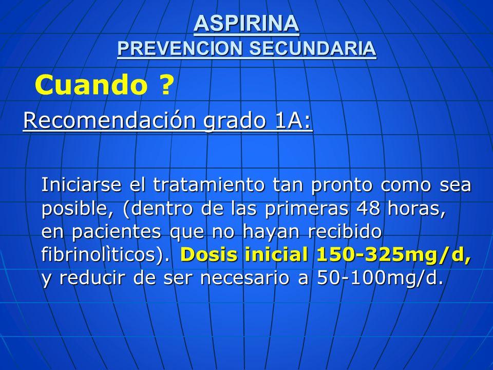 ASPIRINA PREVENCION SECUNDARIA Recomendación grado 1A: Iniciarse el tratamiento tan pronto como sea posible, (dentro de las primeras 48 horas, en paci
