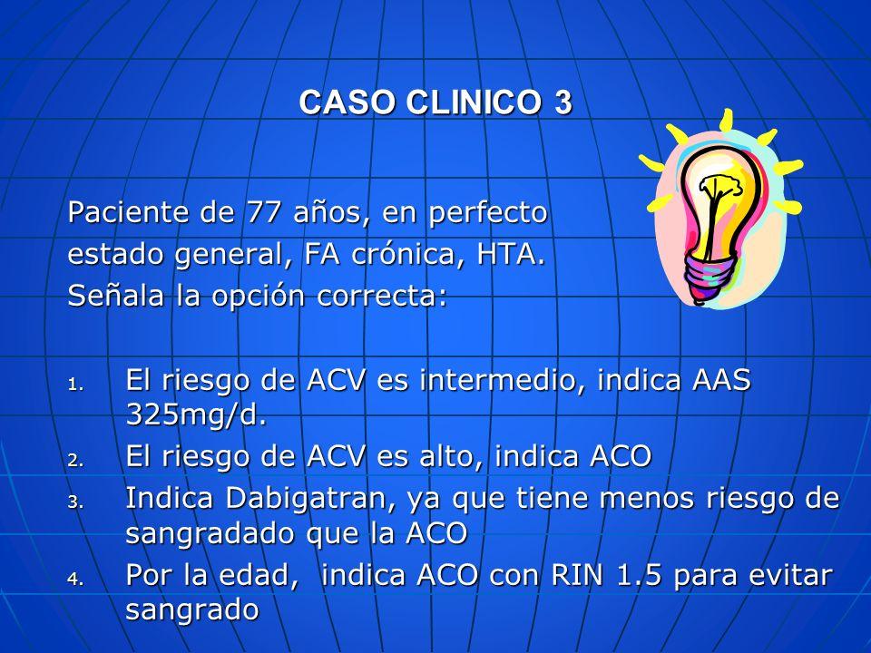 CASO CLINICO 3 Paciente de 77 años, en perfecto estado general, FA crónica, HTA. Señala la opción correcta: 1. El riesgo de ACV es intermedio, indica