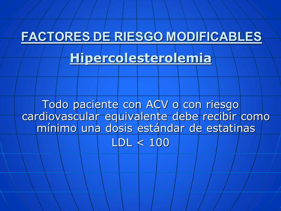 FACTORES DE RIESGO MODIFICABLES Hipercolesterolemia Todo paciente con ACV o con riesgo cardiovascular equivalente debe recibir como mínimo una dosis e