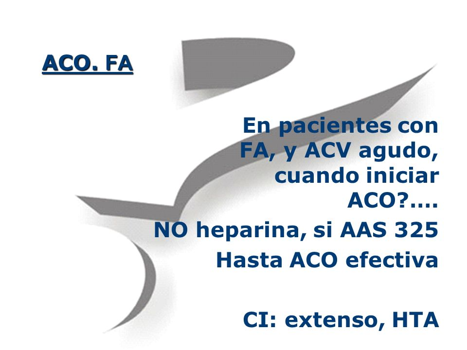 ACO. FA En pacientes con FA, y ACV agudo, cuando iniciar ACO?…. NO heparina, si AAS 325 Hasta ACO efectiva CI: extenso, HTA