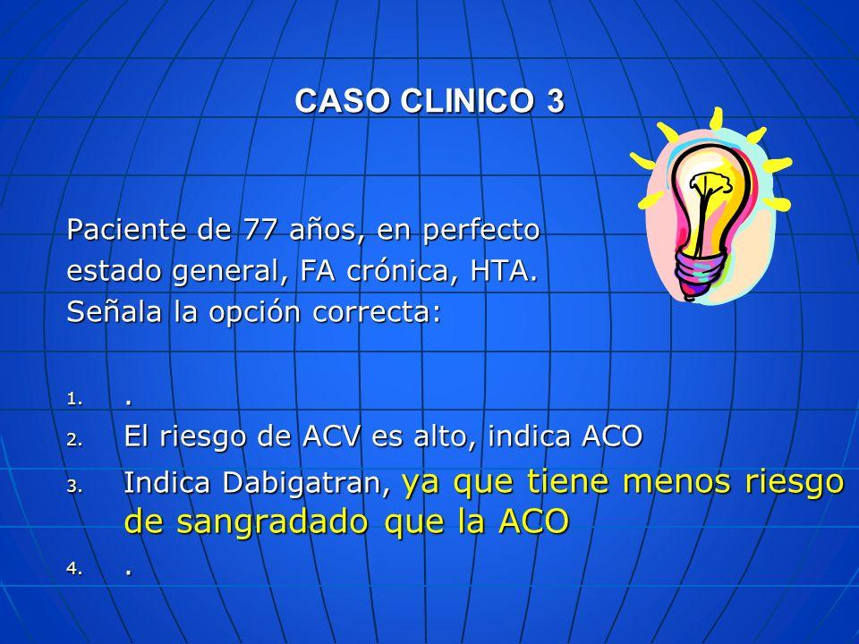CASO CLINICO 3 Paciente de 77 años, en perfecto estado general, FA crónica, HTA. Señala la opción correcta: 1.. 2. El riesgo de ACV es alto, indica AC