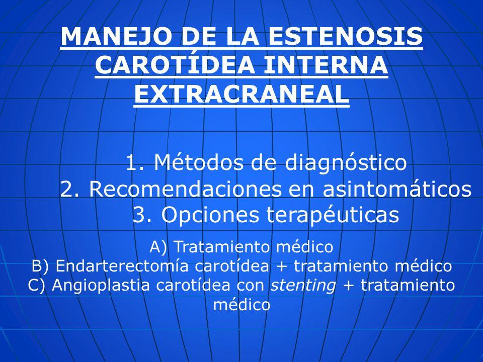 MANEJO DE LA ESTENOSIS CAROTÍDEA INTERNA EXTRACRANEAL 1. Métodos de diagnóstico 2. Recomendaciones en asintomáticos 3. Opciones terapéuticas A) Tratam