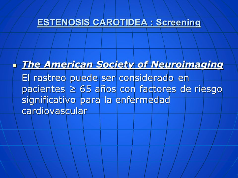 ESTENOSIS CAROTIDEA : Screening The American Society of Neuroimaging The American Society of Neuroimaging El rastreo puede ser considerado en paciente