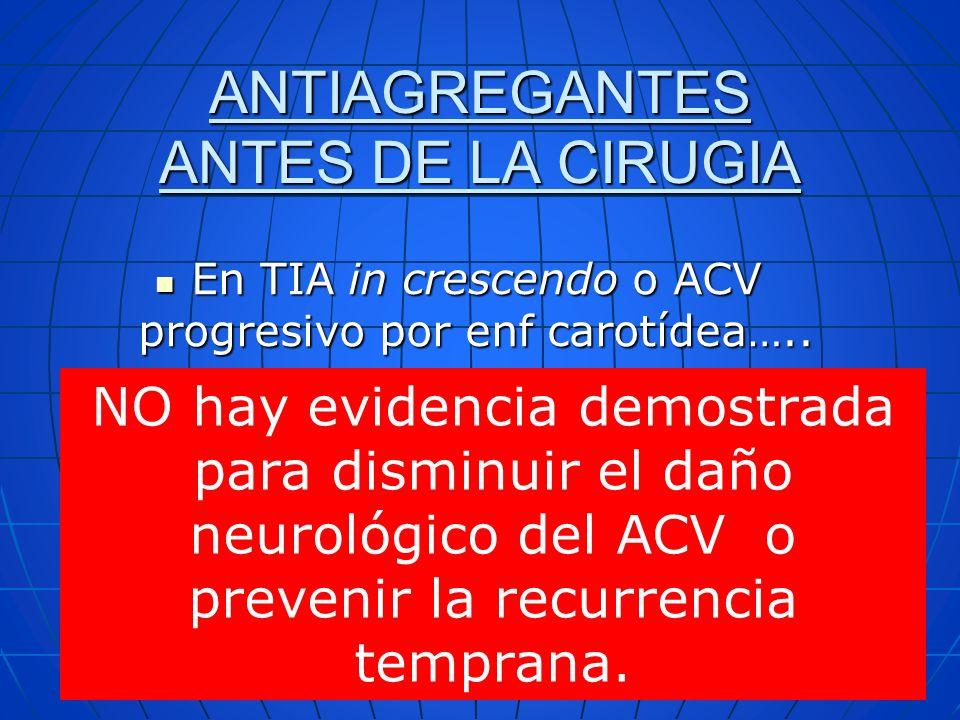 ANTIAGREGANTES ANTES DE LA CIRUGIA En TIA in crescendo o ACV progresivo por enf carotídea….. En TIA in crescendo o ACV progresivo por enf carotídea…..