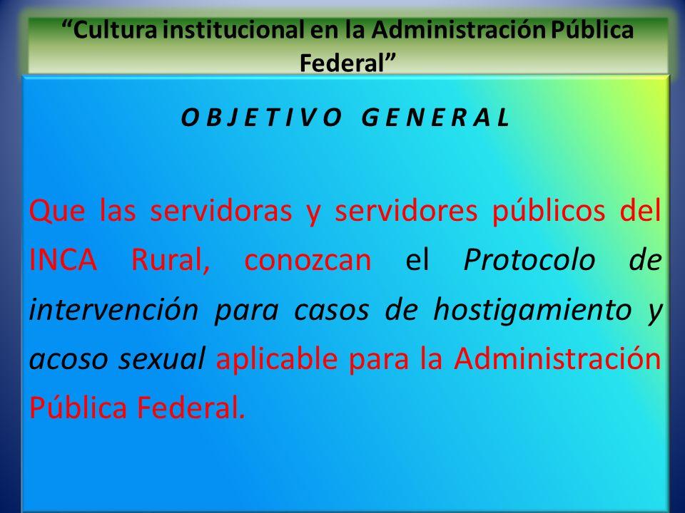 Cultura institucional en la Administración Pública Federal O B J E T I V O G E N E R A L Que las servidoras y servidores públicos del INCA Rural, cono