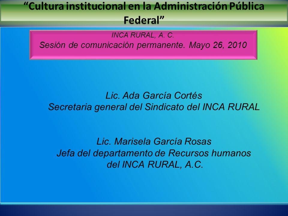 Cultura institucional en la Administración Pública Federal INCA RURAL, A. C. Sesión de comunicación permanente. Mayo 26, 2010 Lic. Ada García Cortés S