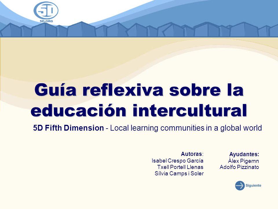 Guía reflexiva sobre la educación intercultural 5D Fifth Dimension - Local learning communities in a global world Autoras: Isabel Crespo García Txell