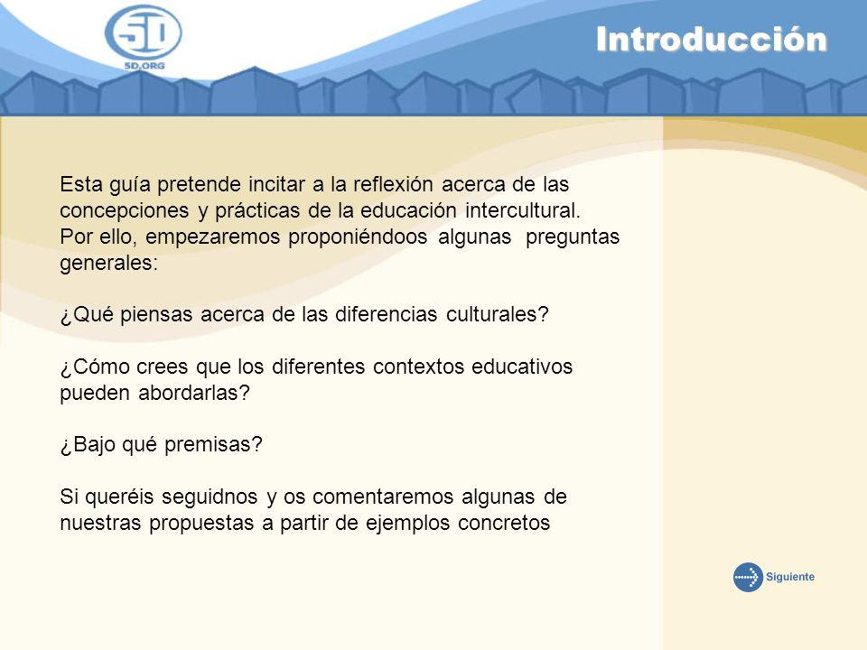 Introducción Esta guía pretende incitar a la reflexión acerca de las concepciones y prácticas de la educación intercultural. Por ello, empezaremos pro