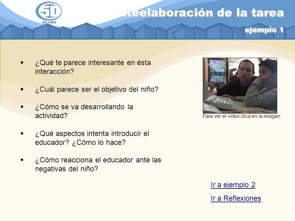 Reelaboración de la tarea ejemplo 1 ¿Qué te parece interesante en ésta interacción? ¿Cuál parece ser el objetivo del niño? ¿Cómo se va desarrollando l
