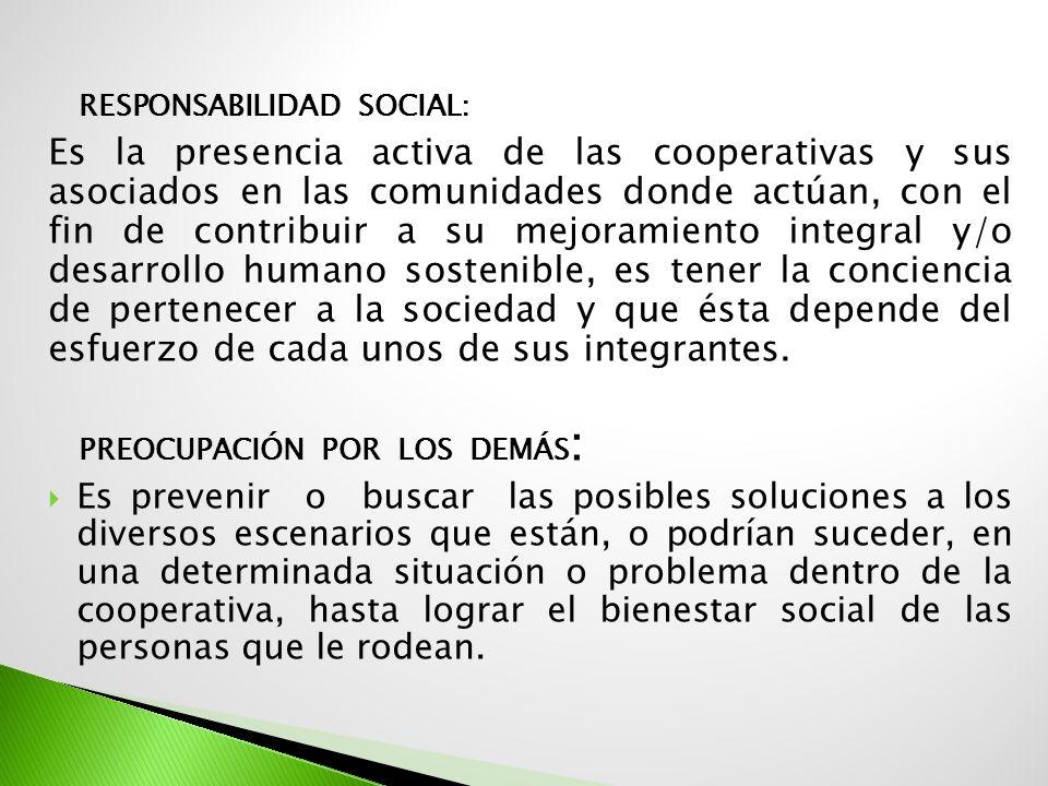 RESPONSABILIDAD SOCIAL: Es la presencia activa de las cooperativas y sus asociados en las comunidades donde actúan, con el fin de contribuir a su mejo