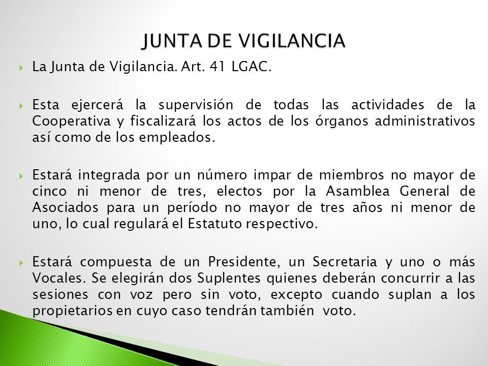 La Junta de Vigilancia. Art. 41 LGAC. Esta ejercerá la supervisión de todas las actividades de la Cooperativa y fiscalizará los actos de los órganos a