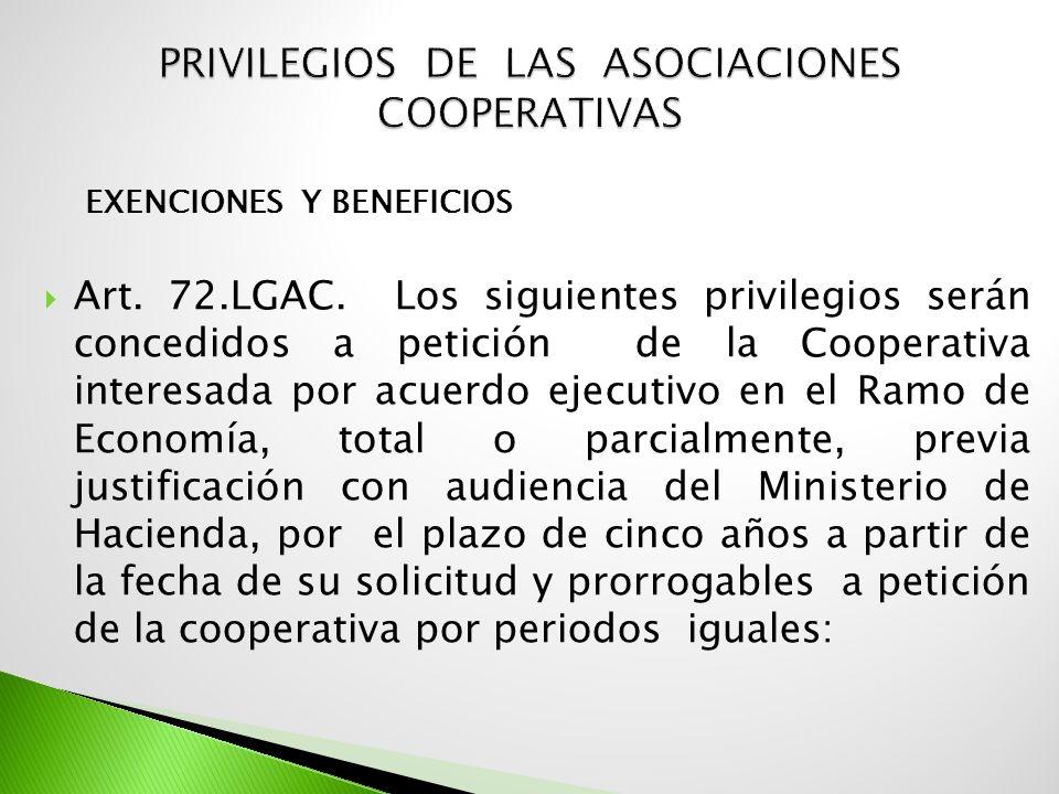 EXENCIONES Y BENEFICIOS Art. 72.LGAC. Los siguientes privilegios serán concedidos a petición de la Cooperativa interesada por acuerdo ejecutivo en el