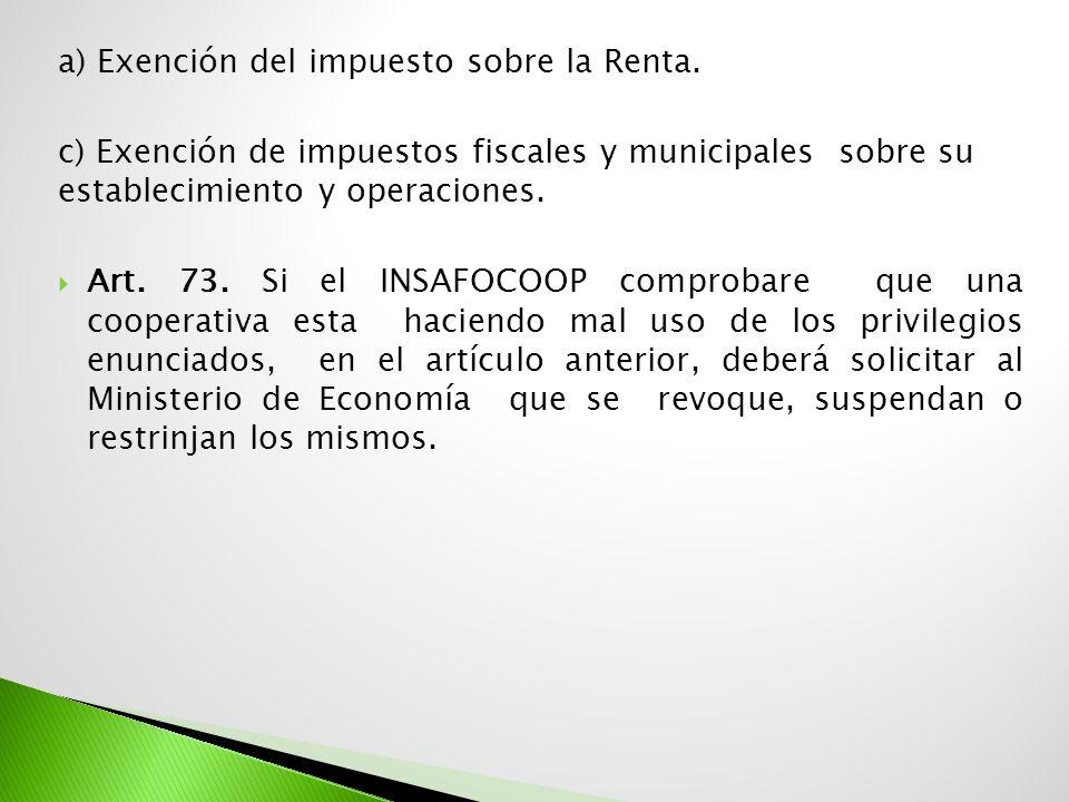 a) Exención del impuesto sobre la Renta. c) Exención de impuestos fiscales y municipales sobre su establecimiento y operaciones. Art. 73. Si el INSAFO
