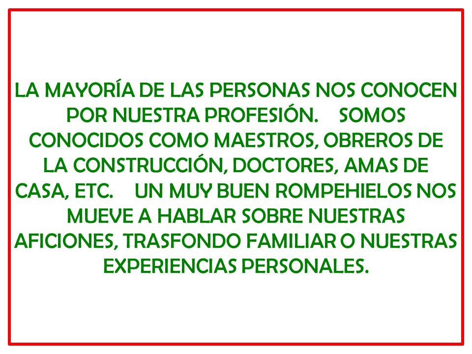 LA MAYORÍA DE LAS PERSONAS NOS CONOCEN POR NUESTRA PROFESIÓN. SOMOS CONOCIDOS COMO MAESTROS, OBREROS DE LA CONSTRUCCIÓN, DOCTORES, AMAS DE CASA, ETC.