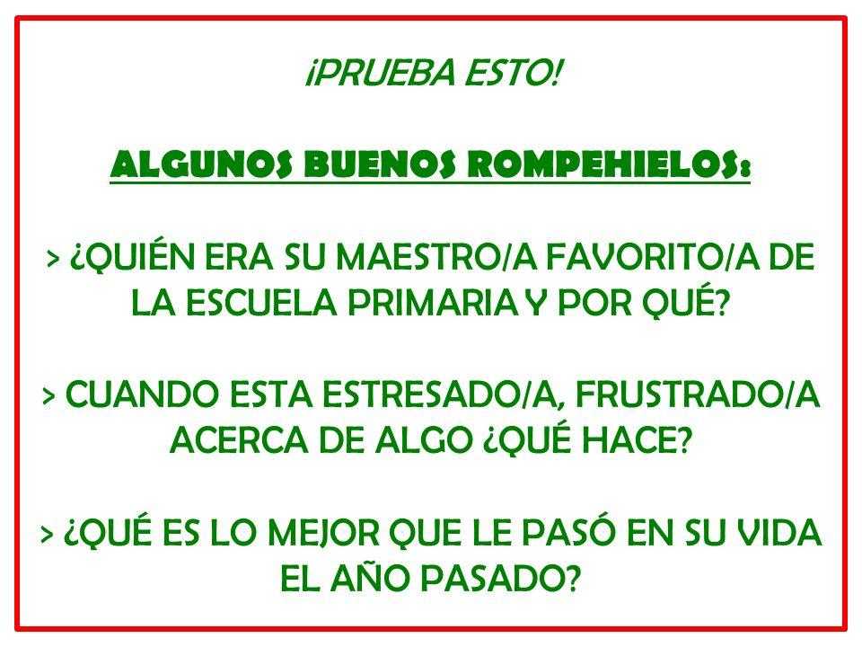 ¡PRUEBA ESTO! ALGUNOS BUENOS ROMPEHIELOS: > ¿QUIÉN ERA SU MAESTRO/A FAVORITO/A DE LA ESCUELA PRIMARIA Y POR QUÉ? > CUANDO ESTA ESTRESADO/A, FRUSTRADO/