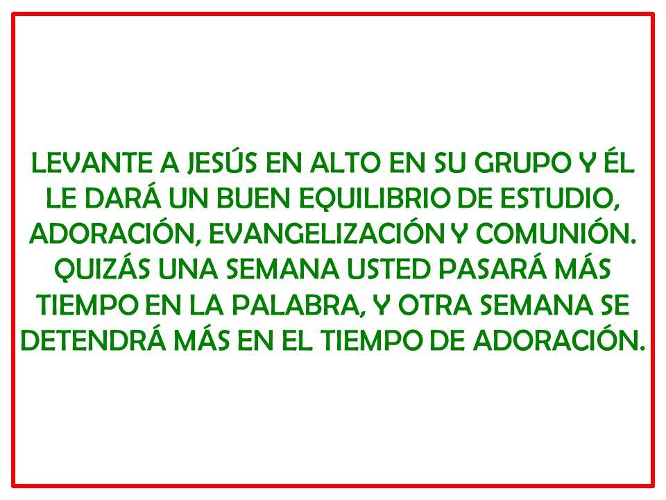 LEVANTE A JESÚS EN ALTO EN SU GRUPO Y ÉL LE DARÁ UN BUEN EQUILIBRIO DE ESTUDIO, ADORACIÓN, EVANGELIZACIÓN Y COMUNIÓN. QUIZÁS UNA SEMANA USTED PASARÁ M