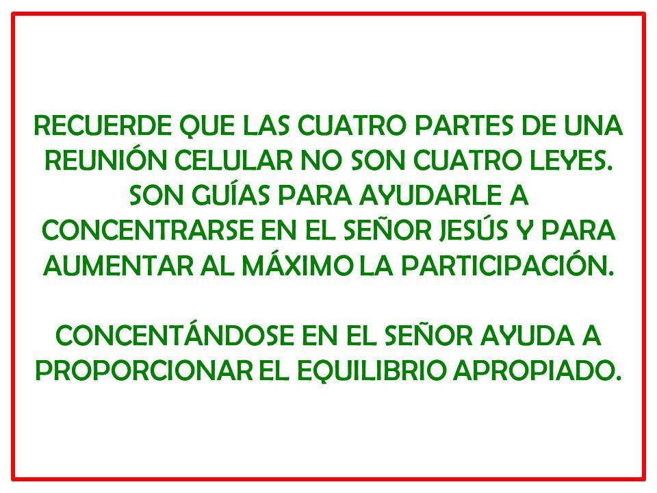RECUERDE QUE LAS CUATRO PARTES DE UNA REUNIÓN CELULAR NO SON CUATRO LEYES. SON GUÍAS PARA AYUDARLE A CONCENTRARSE EN EL SEÑOR JESÚS Y PARA AUMENTAR AL