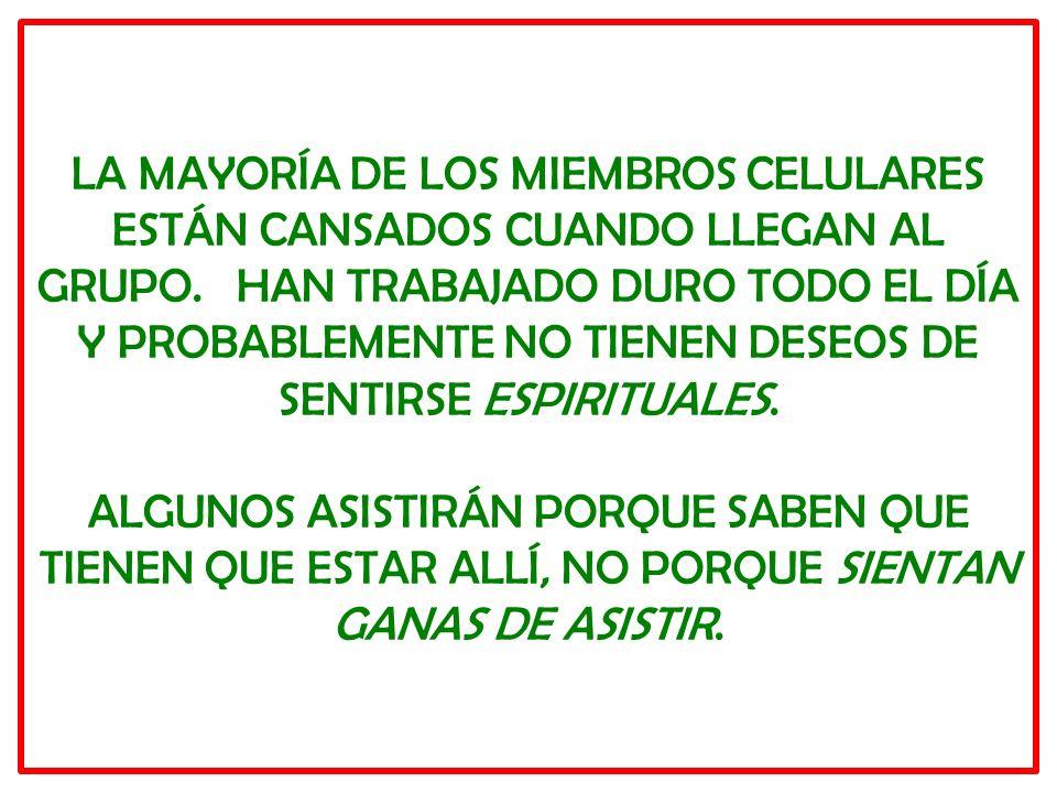 LA MAYORÍA DE LOS MIEMBROS CELULARES ESTÁN CANSADOS CUANDO LLEGAN AL GRUPO. HAN TRABAJADO DURO TODO EL DÍA Y PROBABLEMENTE NO TIENEN DESEOS DE SENTIRS