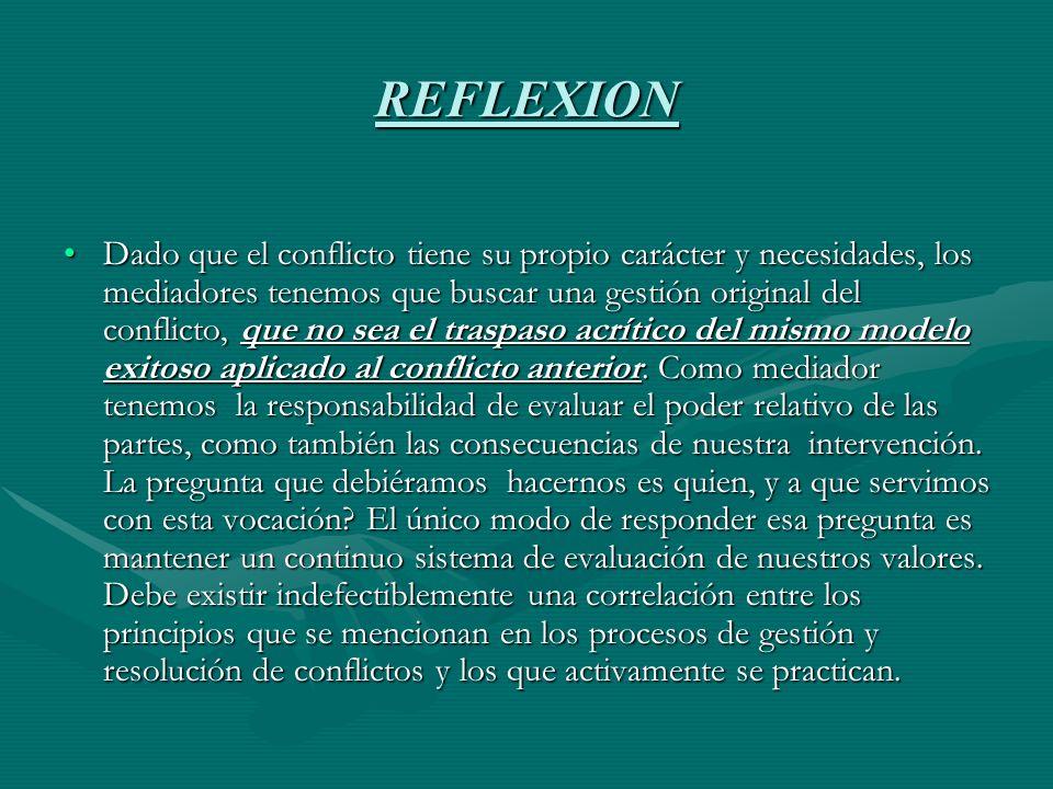 REFLEXION Dado que el conflicto tiene su propio carácter y necesidades, los mediadores tenemos que buscar una gestión original del conflicto, que no sea el traspaso acrítico del mismo modelo exitoso aplicado al conflicto anterior.