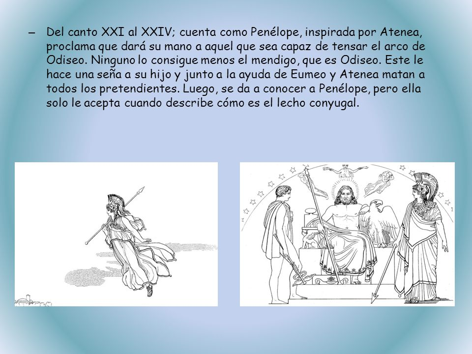 – Del canto XXI al XXIV; cuenta como Penélope, inspirada por Atenea, proclama que dará su mano a aquel que sea capaz de tensar el arco de Odiseo. Ning