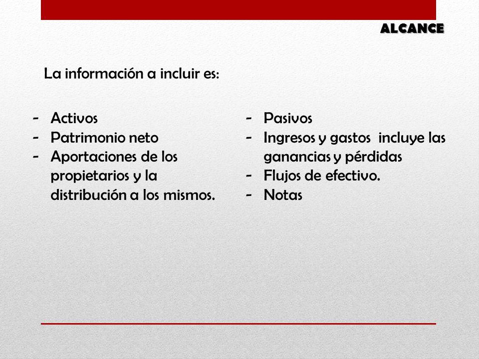 ALCANCE La información a incluir es: -Pasivos -Ingresos y gastos incluye las ganancias y pérdidas -Flujos de efectivo. -Notas -Activos -Patrimonio net