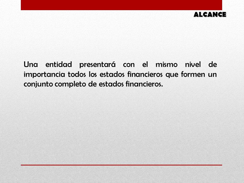 Una entidad presentará con el mismo nivel de importancia todos los estados financieros que formen un conjunto completo de estados financieros. ALCANCE