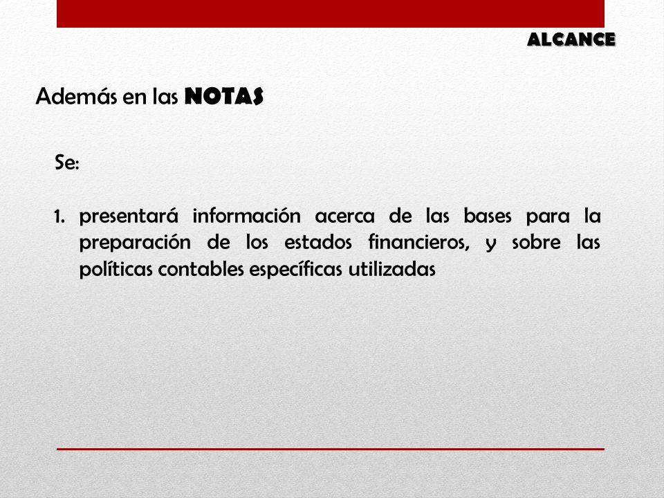 Además en las NOTAS ALCANCE Se: 1.presentará información acerca de las bases para la preparación de los estados financieros, y sobre las políticas contables específicas utilizadas