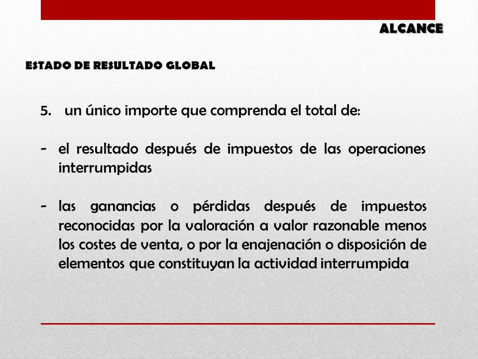 ESTADO DE RESULTADO GLOBAL ALCANCE 5.un único importe que comprenda el total de: -el resultado después de impuestos de las operaciones interrumpidas -