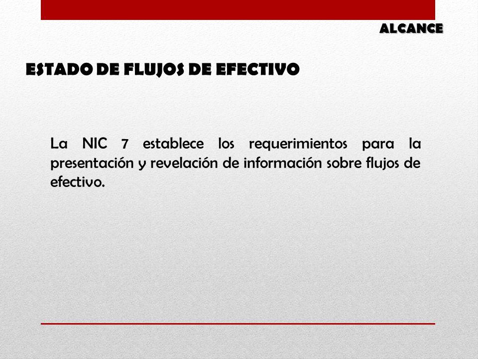 ESTADO DE FLUJOS DE EFECTIVO ALCANCE La NIC 7 establece los requerimientos para la presentación y revelación de información sobre flujos de efectivo.