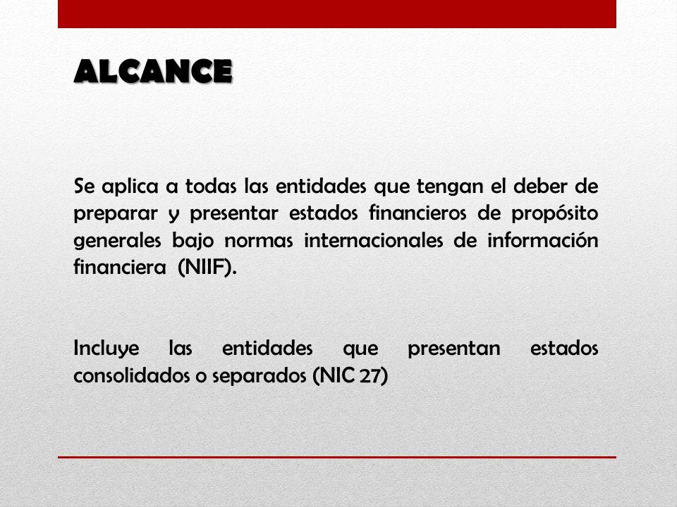 ALCANCE Se aplica a todas las entidades que tengan el deber de preparar y presentar estados financieros de propósito generales bajo normas internacionales de información financiera (NIIF).