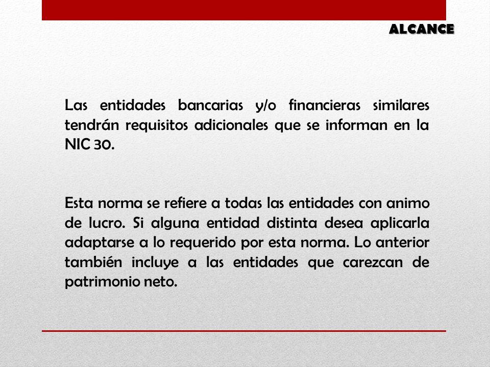 ALCANCE Las entidades bancarias y/o financieras similares tendrán requisitos adicionales que se informan en la NIC 30. Esta norma se refiere a todas l