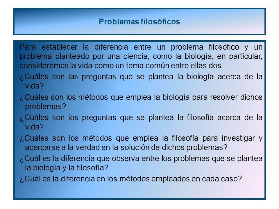 Problemas filosóficos Para establecer la diferencia entre un problema filosófico y un problema planteado por una ciencia, como la biología, en particular, consideremos la vida como un tema común entre ellas dos.