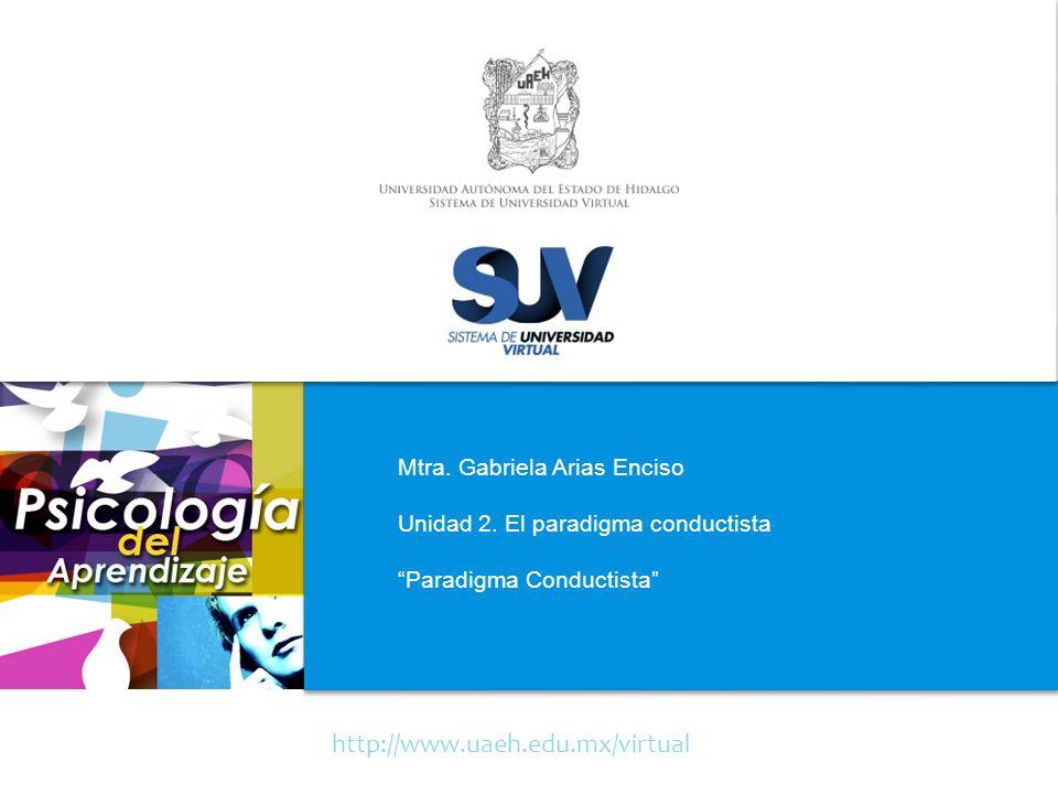http://www.uaeh.edu.mx/virtual Mtra. Gabriela Arias Enciso Unidad 2. El paradigma conductista Paradigma Conductista
