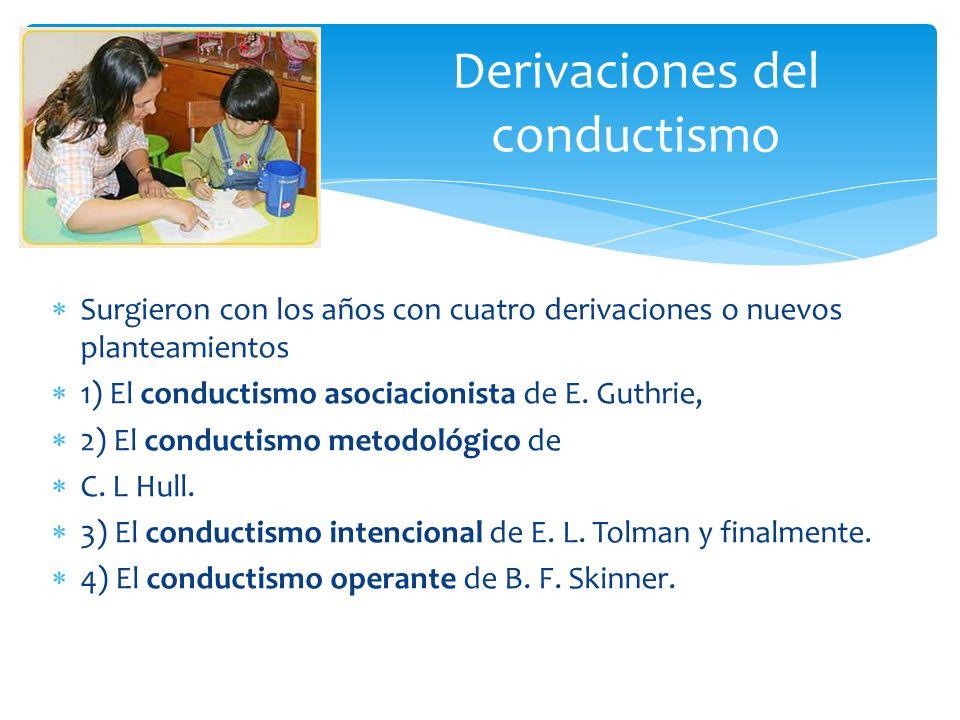 Surgieron con los años con cuatro derivaciones o nuevos planteamientos 1) El conductismo asociacionista de E. Guthrie, 2) El conductismo metodológico