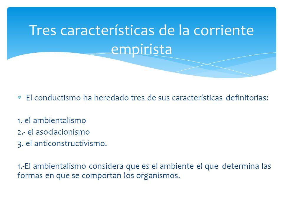 El conductismo ha heredado tres de sus características definitorias: 1.-el ambientalismo 2.- el asociacionismo 3.-el anticonstructivismo. 1.-El ambien