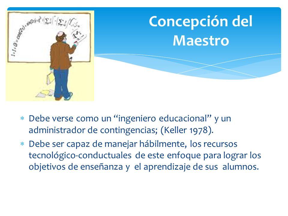 Debe verse como un ingeniero educacional y un administrador de contingencias; (Keller 1978). Debe ser capaz de manejar hábilmente, los recursos tecnol