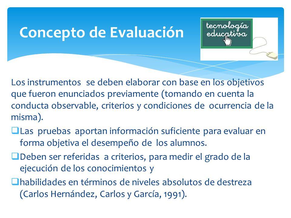 Los instrumentos se deben elaborar con base en los objetivos que fueron enunciados previamente (tomando en cuenta la conducta observable, criterios y