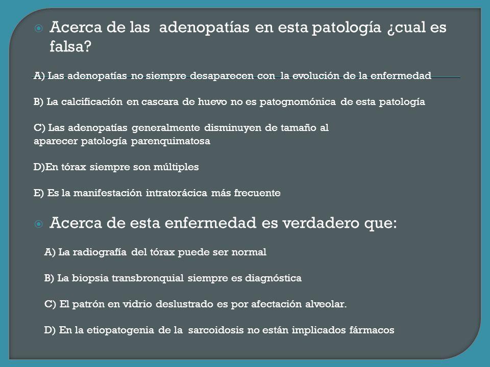 Acerca de las adenopatías en esta patología ¿cual es falsa? A) Las adenopatías no siempre desaparecen con la evolución de la enfermedad B) La calcific