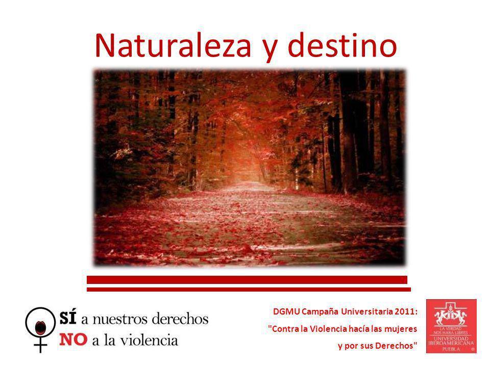 Naturaleza y destino DGMU Campaña Universitaria 2011: Contra la Violencia hacía las mujeres y por sus Derechos