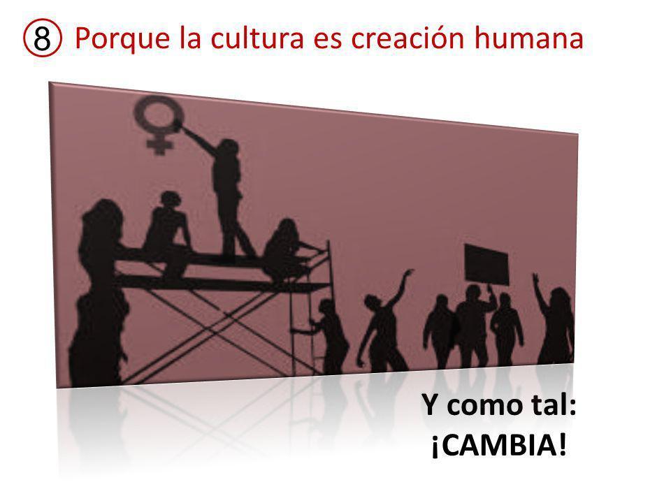 Porque la cultura es creación humana 8 Y como tal: ¡CAMBIA!