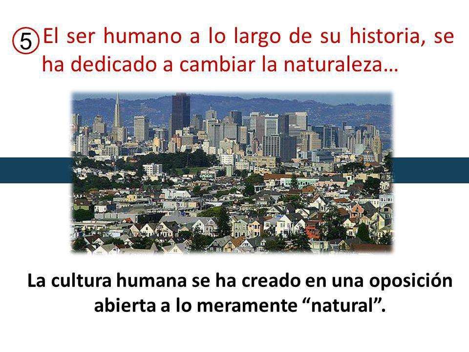El ser humano a lo largo de su historia, se ha dedicado a cambiar la naturaleza… 5 La cultura humana se ha creado en una oposición abierta a lo meramente natural.