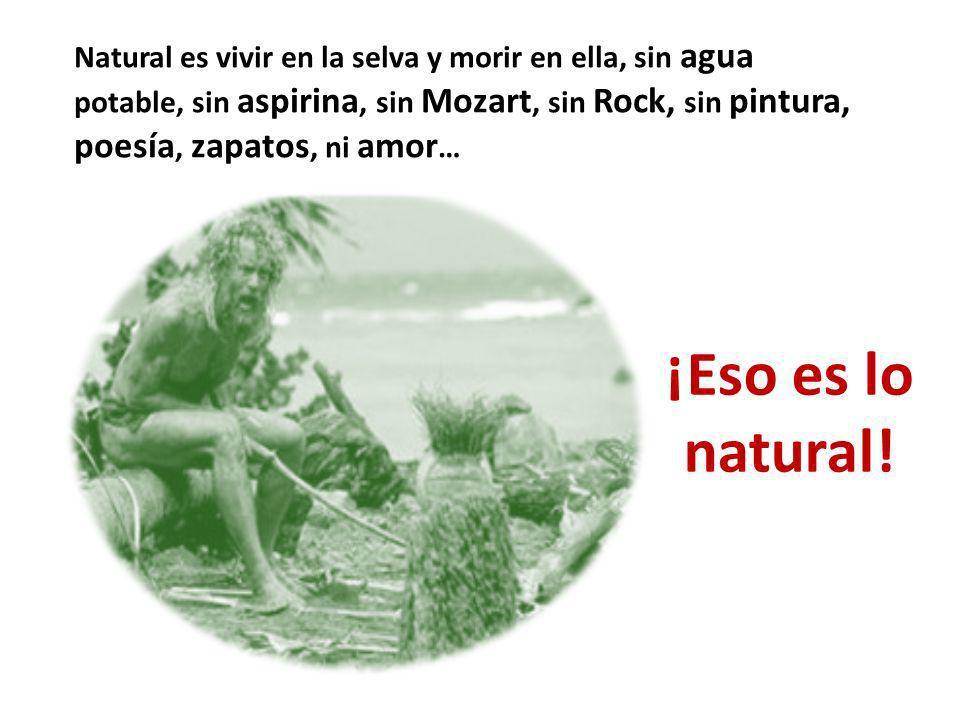 Natural es vivir en la selva y morir en ella, sin agua potable, sin aspirina, sin Mozart, sin Rock, sin pintura, poesía, zapatos, ni amor … ¡Eso es lo natural!