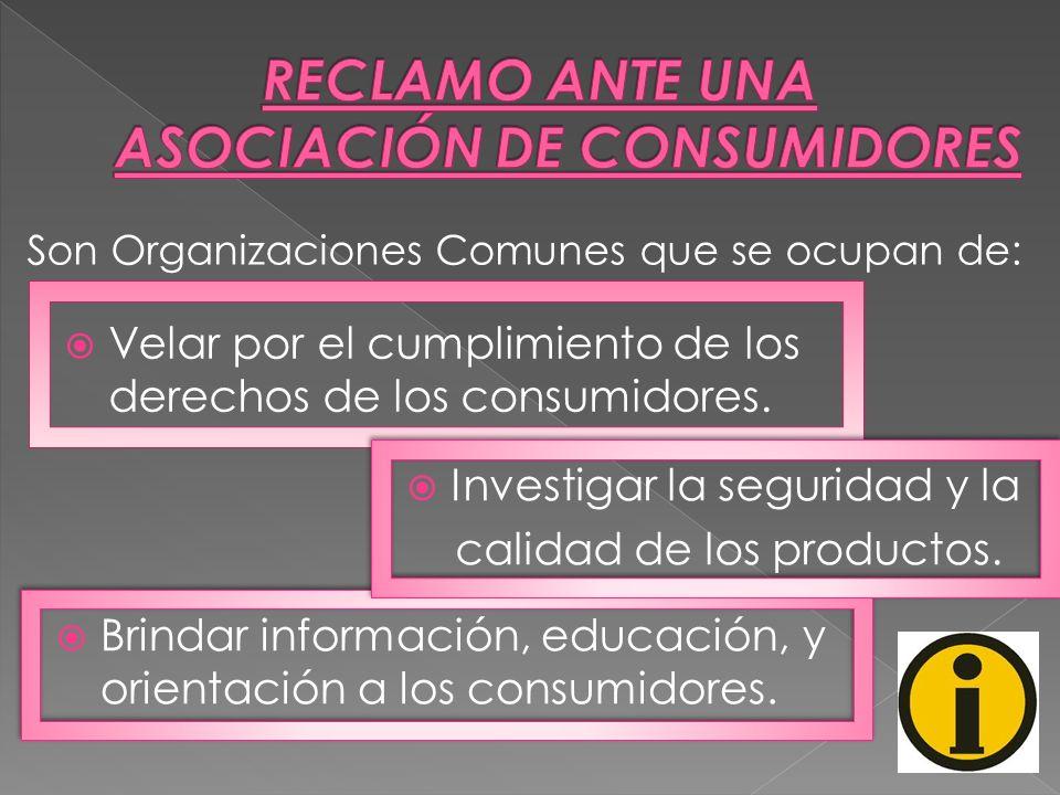 Son Organizaciones Comunes que se ocupan de: Velar por el cumplimiento de los derechos de los consumidores. Investigar la seguridad y la calidad de lo