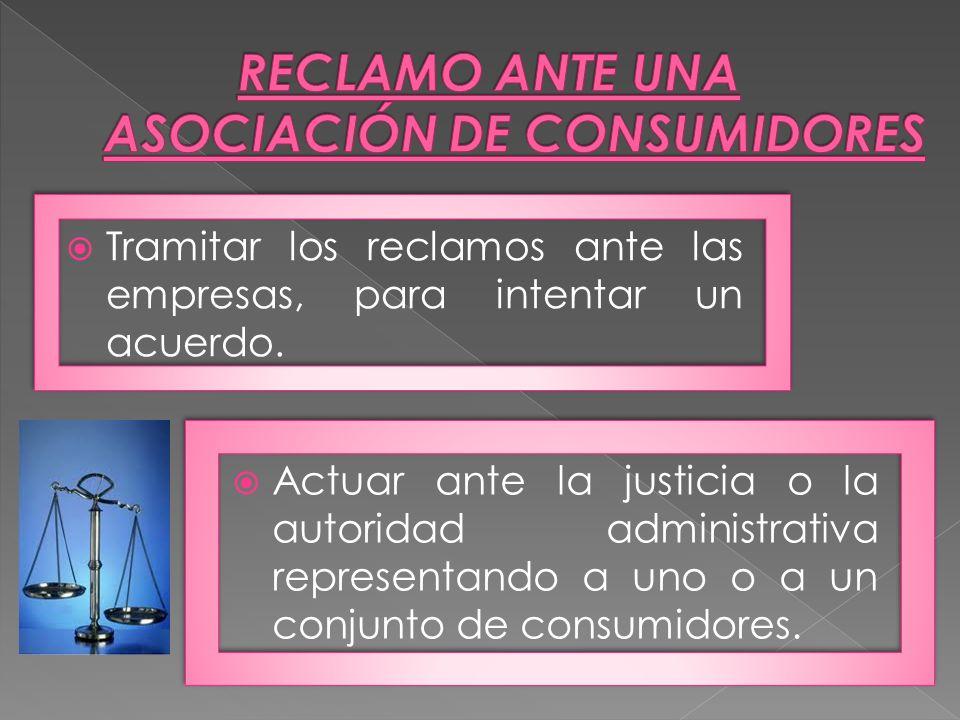 Actuar ante la justicia o la autoridad administrativa representando a uno o a un conjunto de consumidores. Tramitar los reclamos ante las empresas, pa