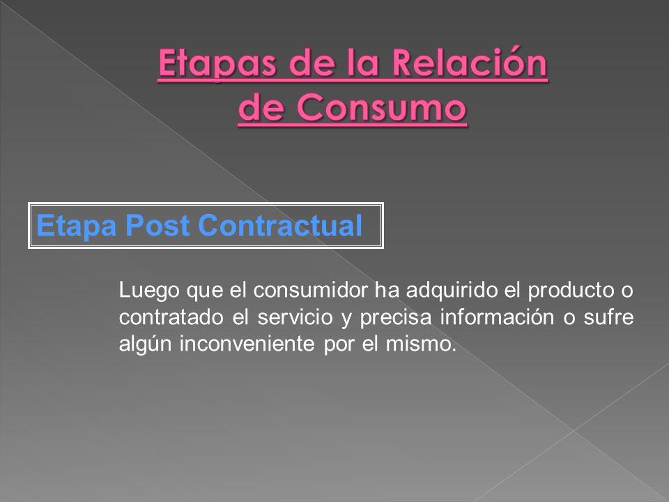 Luego que el consumidor ha adquirido el producto o contratado el servicio y precisa información o sufre algún inconveniente por el mismo. Etapa Post C