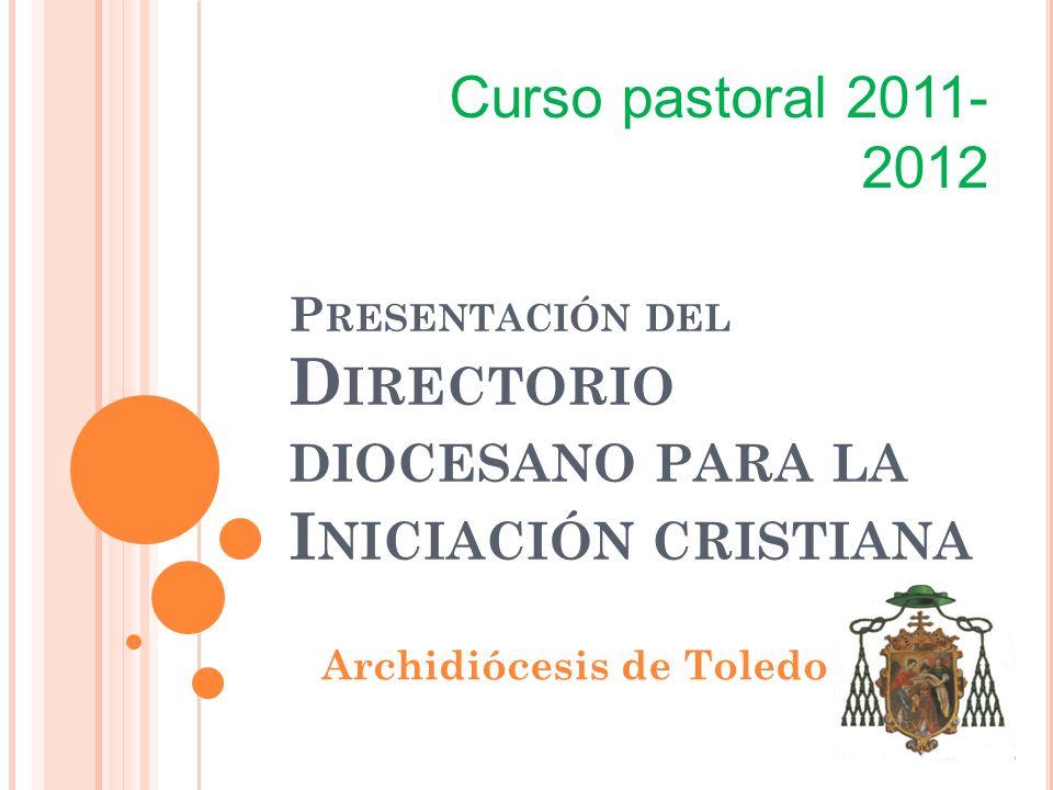P RESENTACIÓN DEL D IRECTORIO DIOCESANO PARA LA I NICIACIÓN CRISTIANA Archidiócesis de Toledo Curso pastoral 2011- 2012