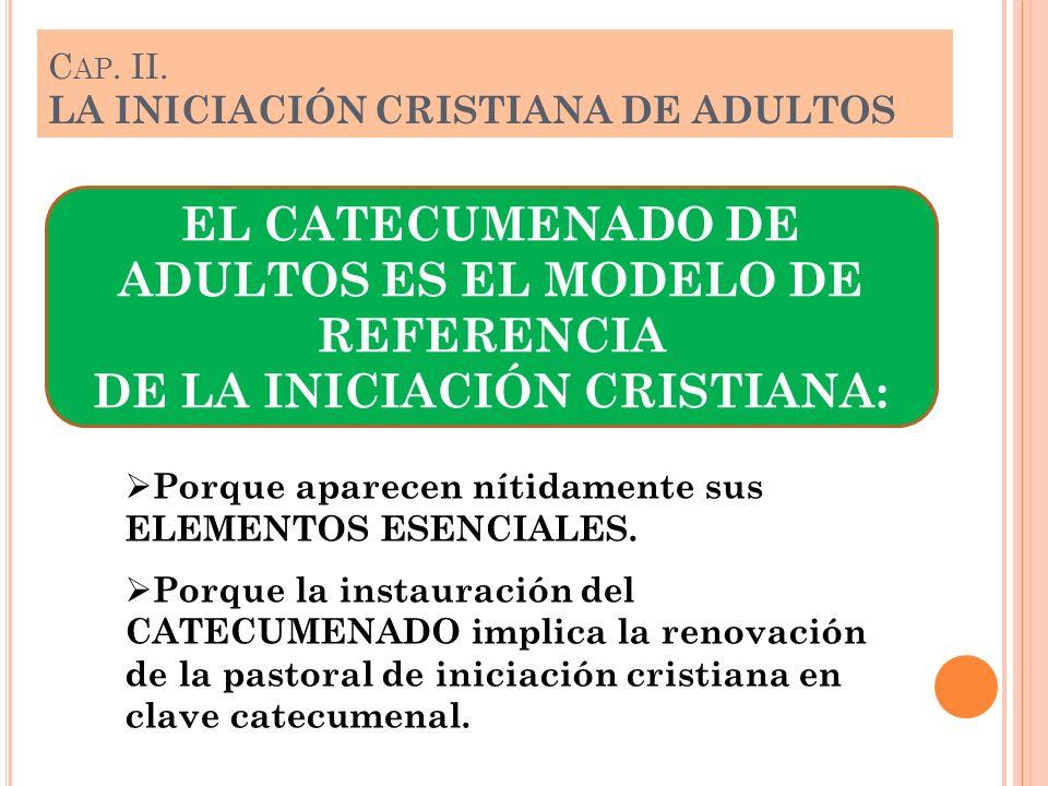 C AP. II. LA INICIACIÓN CRISTIANA DE ADULTOS EL CATECUMENADO DE ADULTOS ES EL MODELO DE REFERENCIA DE LA INICIACIÓN CRISTIANA: Porque aparecen nítidam