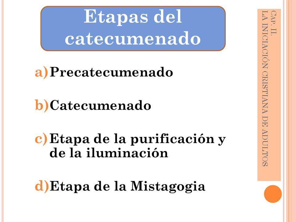 a) Precatecumenado b) Catecumenado c) Etapa de la purificación y de la iluminación d) Etapa de la Mistagogia C AP. II. LA INICIACIÓN CRISTIANA DE ADUL